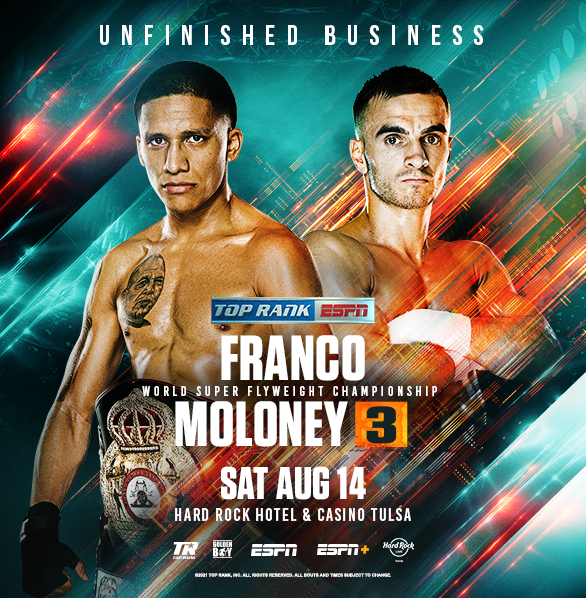 UNFINISHED BUSINESS Joshua Franco vs. Andrew Moloney 3 Sat., August 14 on ESPN